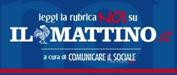 Comunicare il Sociale - Rubrica NOI - Il Mattino